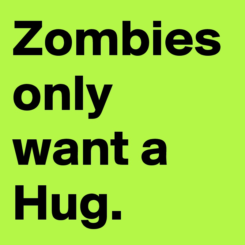 Zombies only want a Hug.