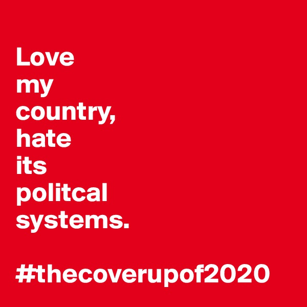 Love my country, hate  its politcal systems.  #thecoverupof2020