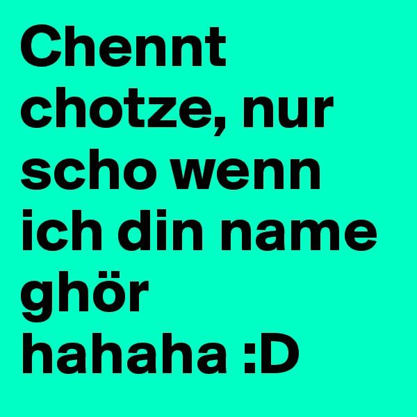 Chennt chotze, nur scho wenn ich din name ghör hahaha :D