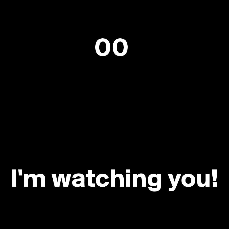 00     I'm watching you!