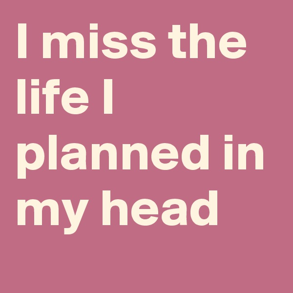 I miss the life I planned in my head