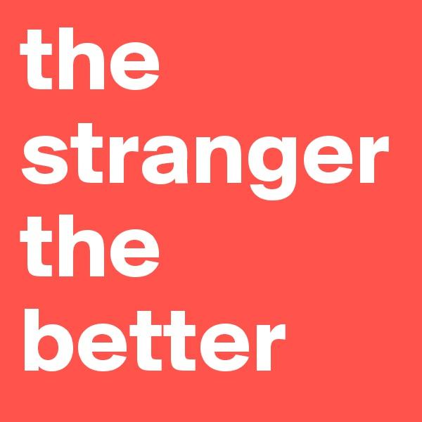 the stranger the better