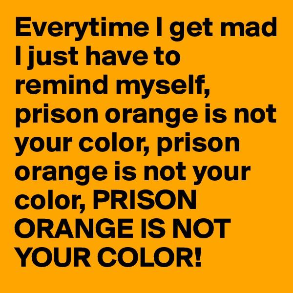 Everytime I get mad I just have to remind myself, prison orange is not your color, prison orange is not your color, PRISON ORANGE IS NOT YOUR COLOR!