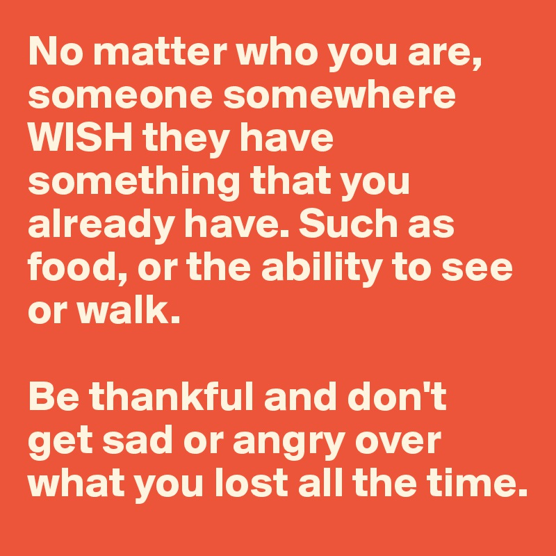 No matter who you are, someone somewhere WISH they have something that you already have. Such as food, or the ability to see or walk.  Be thankful and don't  get sad or angry over what you lost all the time.