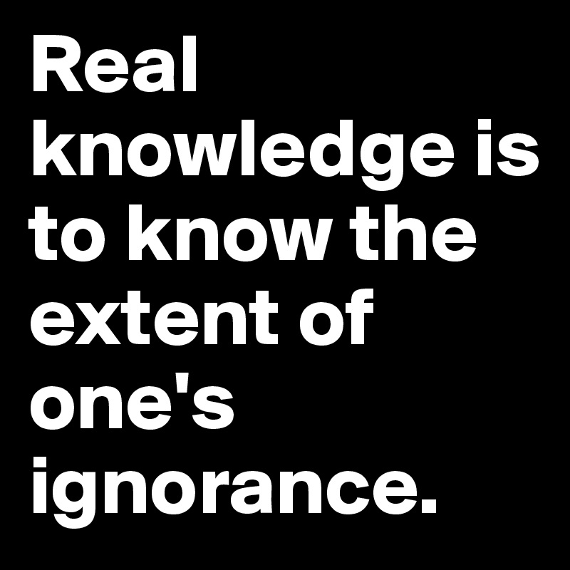 Real Knowledge Is To Know The Extent Of Ones Ignorance Post By