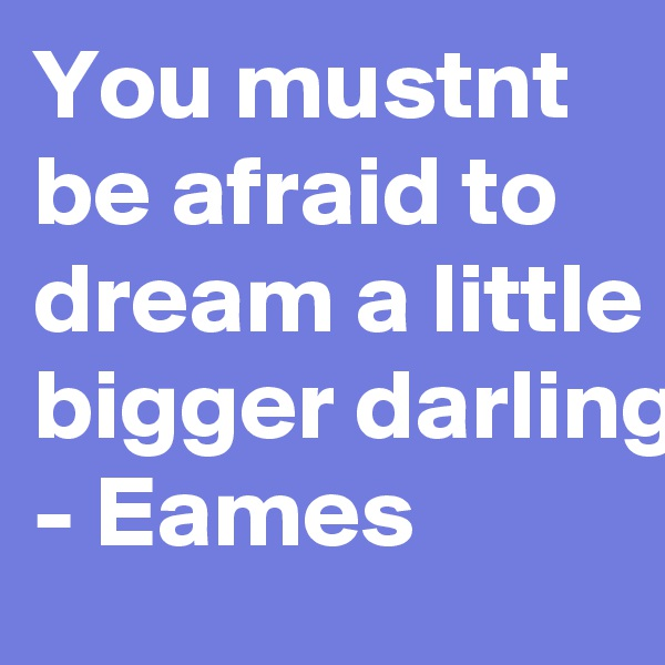 You mustnt be afraid to dream a little bigger darling - Eames