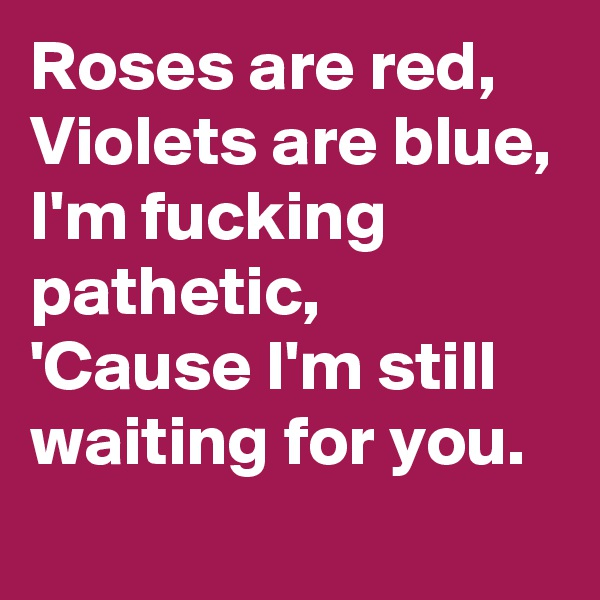 Roses are red, Violets are blue, I'm fucking pathetic, 'Cause I'm still waiting for you.