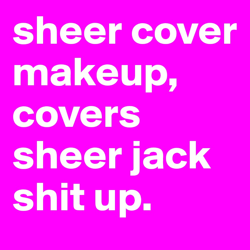 sheer cover makeup, covers sheer jack shit up.