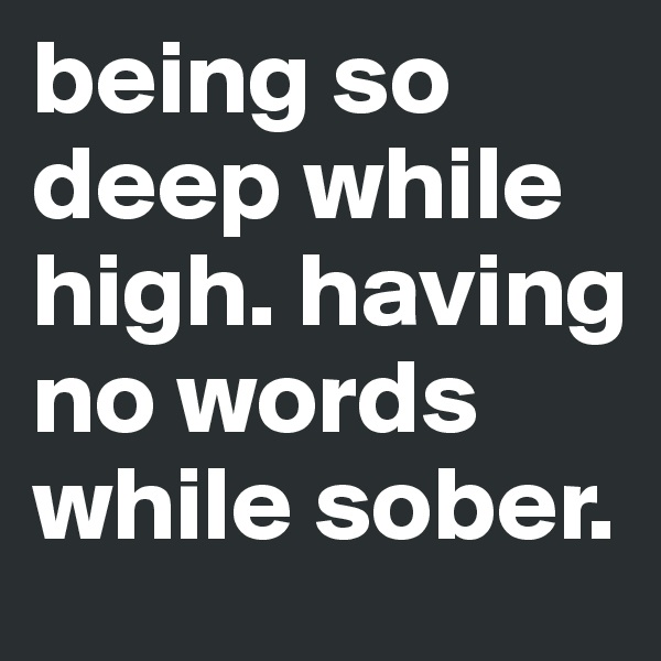 being so deep while high. having no words while sober.