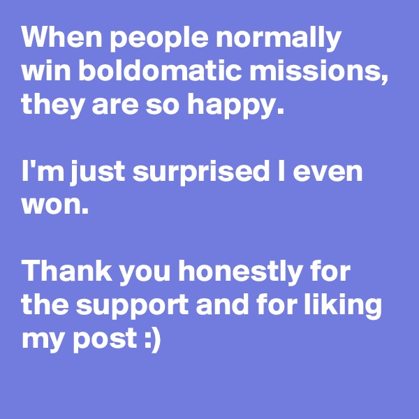 When people normally win boldomatic missions, they are so happy.  I'm just surprised I even won.  Thank you honestly for the support and for liking my post :)