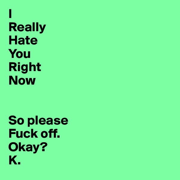 I Really Hate You Right Now   So please Fuck off.  Okay?  K.