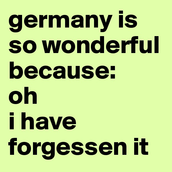 germany is so wonderful because:  oh  i have forgessen it
