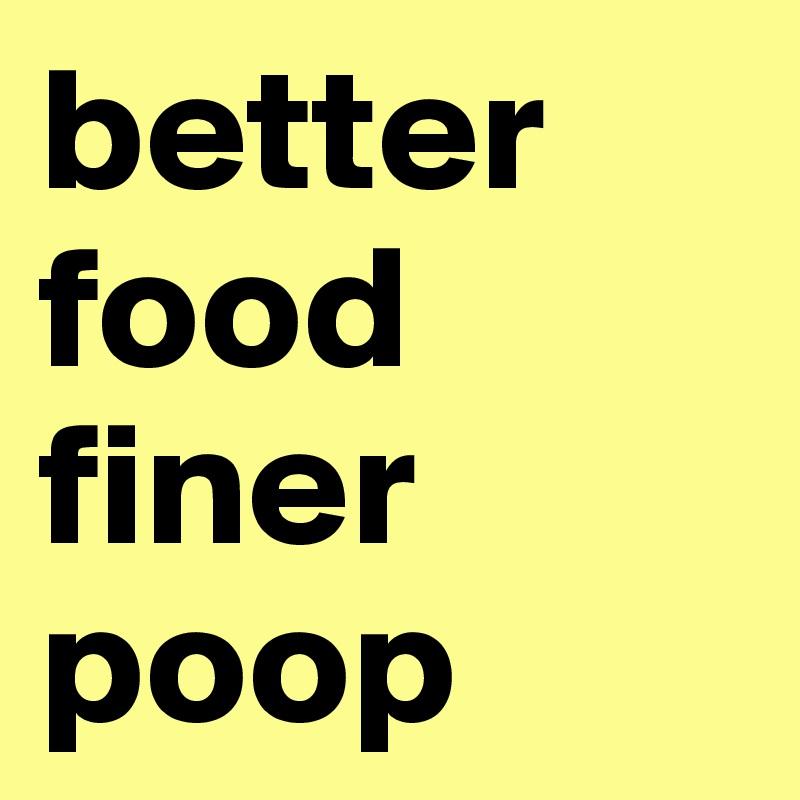 better  food  finer poop