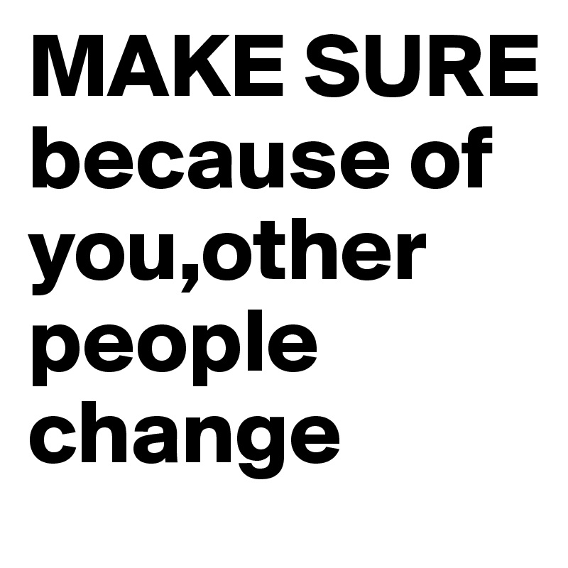 MAKE SURE because of you,other people change