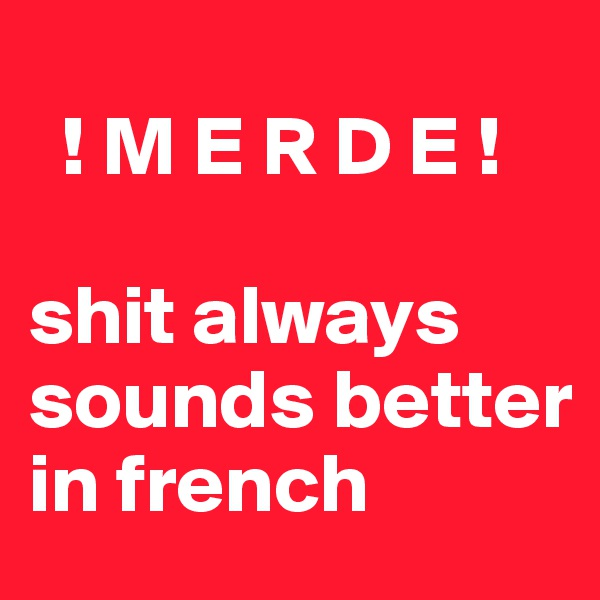 ! M E R D E !   shit always sounds better in french