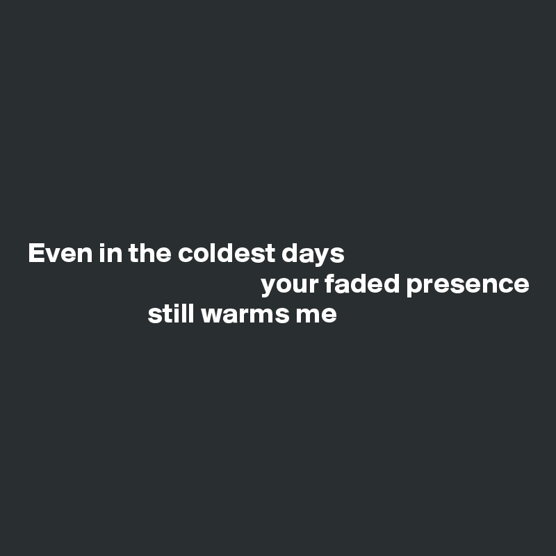 Even in the coldest days                                          your faded presence                      still warms me