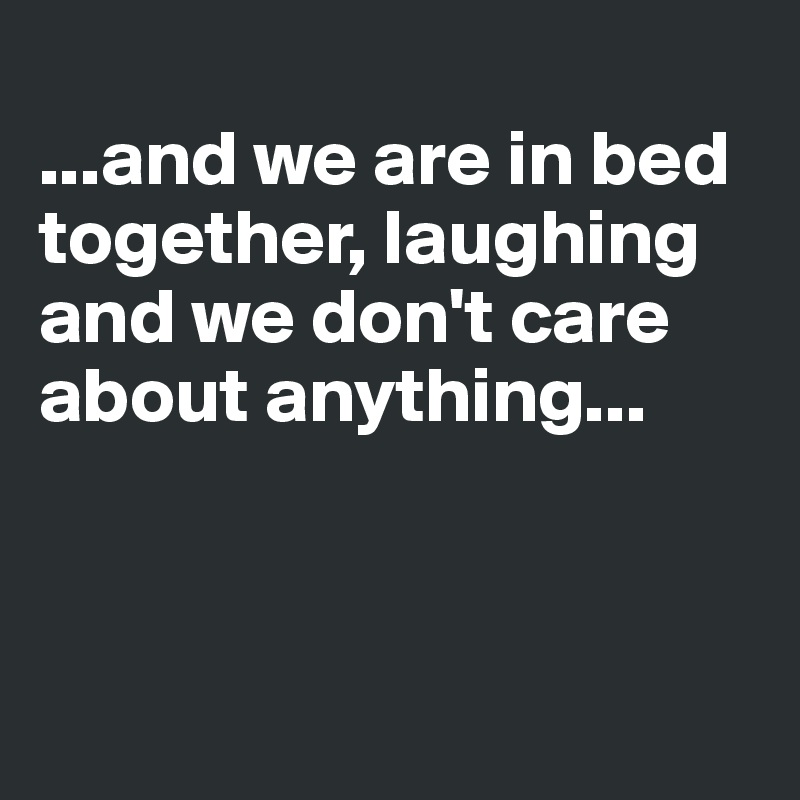 ...and we are in bed together, laughing and we don't care about anything...