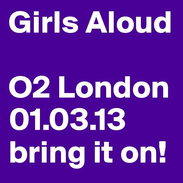 Girls Aloud  O2 London 01.03.13 bring it on!