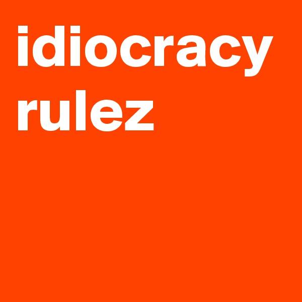 idiocracy rulez