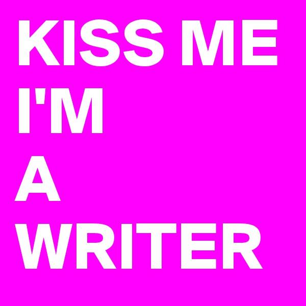 KISS ME I'M A WRITER