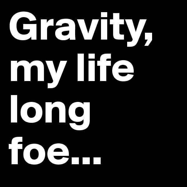 Gravity, my life long foe...