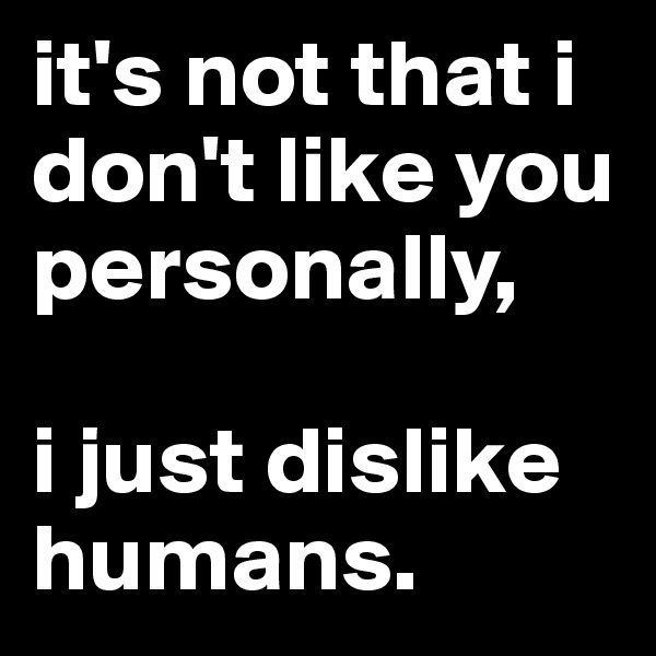 it's not that i don't like you personally,  i just dislike humans.