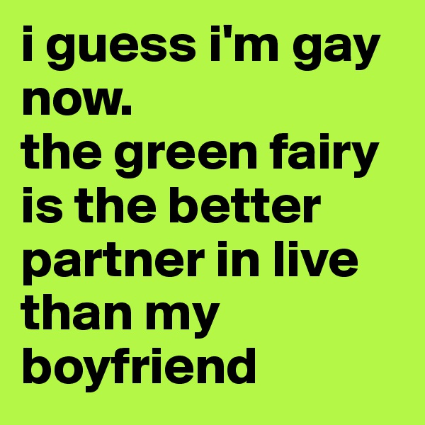 i guess i'm gay now. the green fairy is the better partner in live than my boyfriend