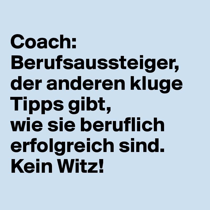 Coach: Berufsaussteiger, der anderen kluge Tipps gibt,  wie sie beruflich erfolgreich sind. Kein Witz!