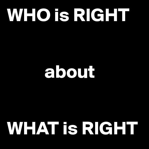 WHO is RIGHT             about   WHAT is RIGHT