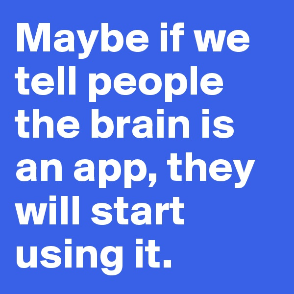 Maybe if we tell people the brain is an app, they will start using it.
