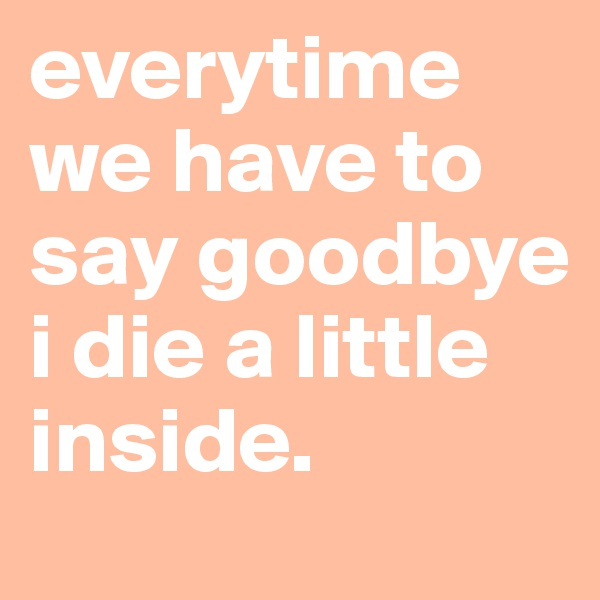 everytime we have to say goodbye i die a little inside.