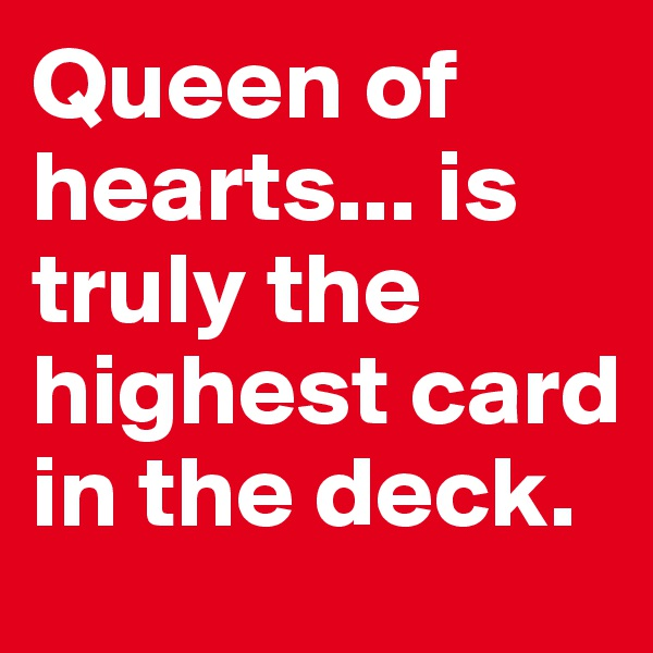 Queen of hearts... is truly the highest card in the deck.