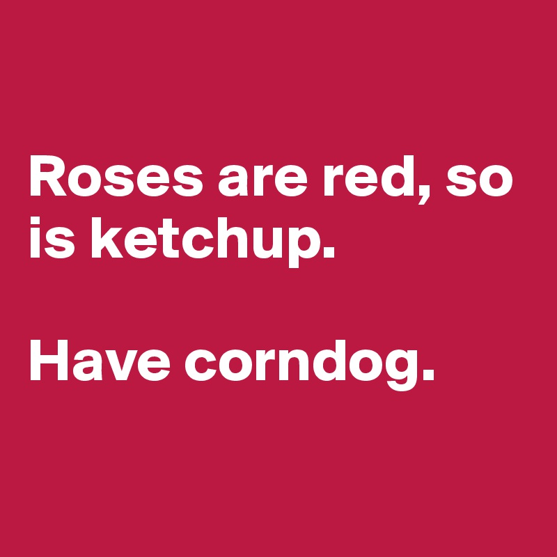 Roses are red, so is ketchup.   Have corndog.
