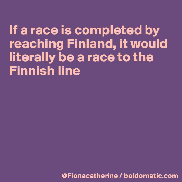 If a race is completed by reaching Finland, it would literally be a race to the Finnish line