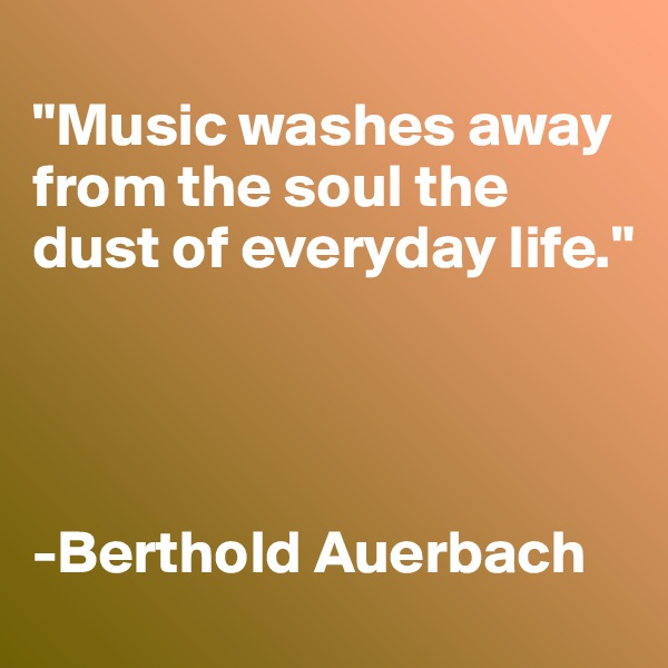 """""""Music washes away from the soul the dust of everyday life.""""     -Berthold Auerbach"""