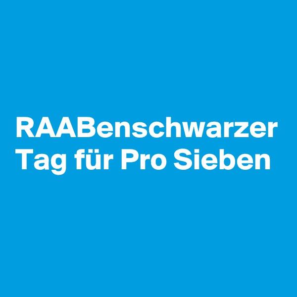 RAABenschwarzer Tag für Pro Sieben