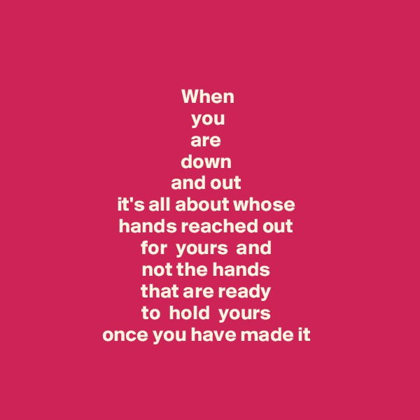 When  you  are  down  and out  it's all about whose  hands reached out  for  yours  and  not the hands  that are ready    to  hold  yours    once you have made it