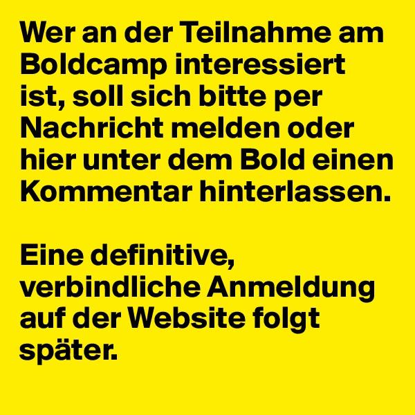 Wer an der Teilnahme am Boldcamp interessiert ist, soll sich bitte per Nachricht melden oder hier unter dem Bold einen Kommentar hinterlassen.   Eine definitive, verbindliche Anmeldung auf der Website folgt später.