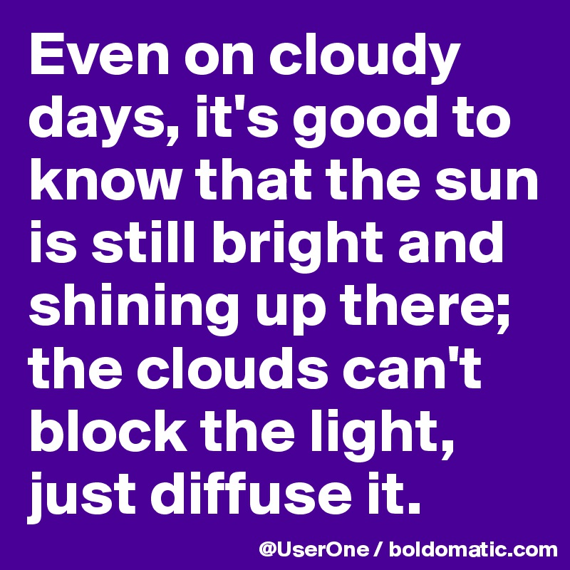 Even on cloudy days, it's good to know that the sun is still bright and shining up there; the clouds can't block the light, just diffuse it.