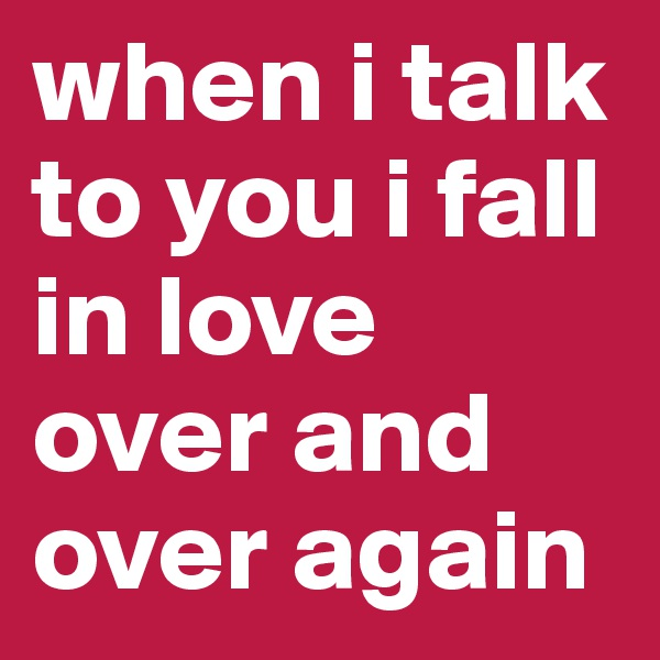 when i talk to you i fall in love over and over again