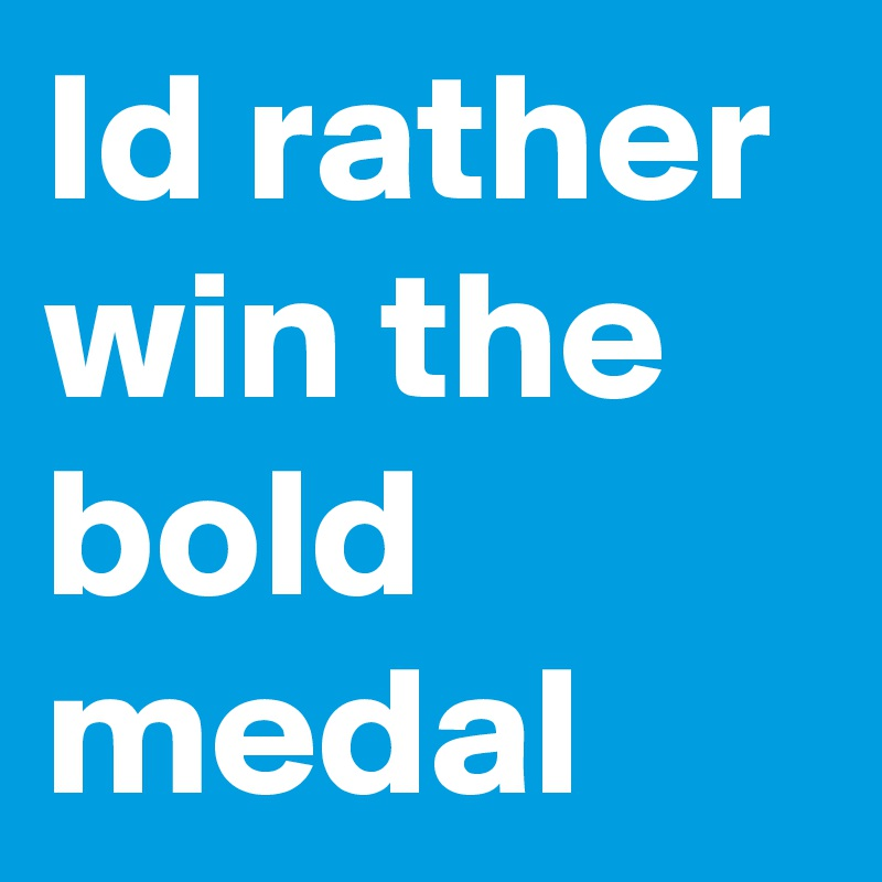 Id rather win the bold medal