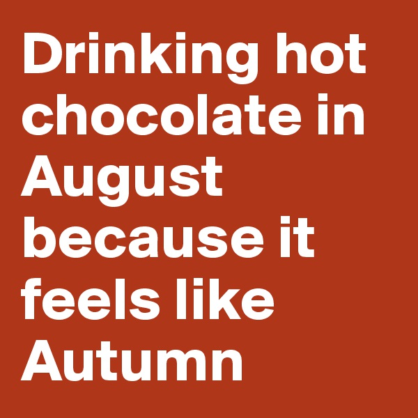 Drinking hot chocolate in August because it feels like Autumn