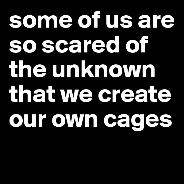 some of us are so scared of the unknown that we create our own cages