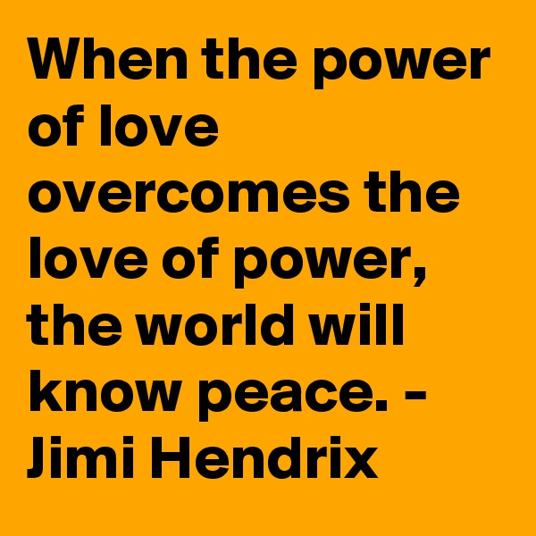 When the power of love overcomes the love of power, the world will know peace. -  Jimi Hendrix