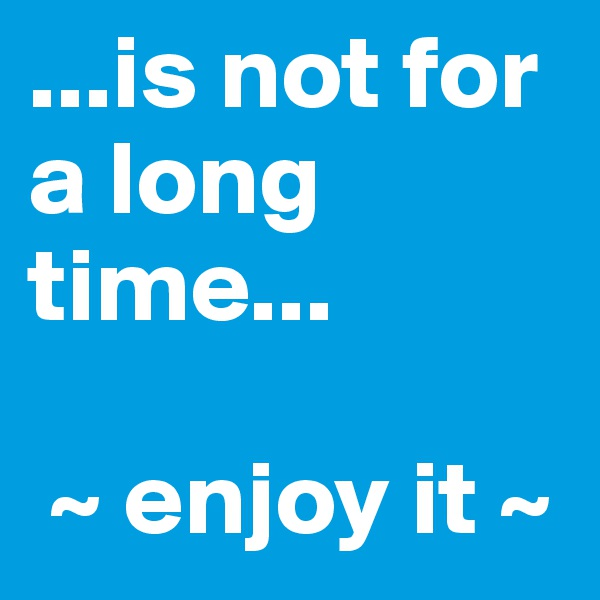 ...is not for a long time...   ~ enjoy it ~