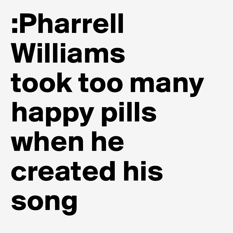 :Pharrell Williams took too many happy pills when he created his song