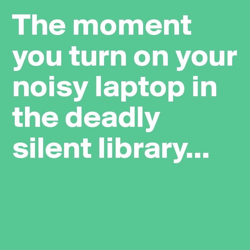 The moment you turn on your noisy laptop in the deadly silent library...