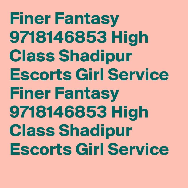 Finer Fantasy 9718146853 High Class Shadipur Escorts Girl Service Finer Fantasy 9718146853 High Class Shadipur Escorts Girl Service