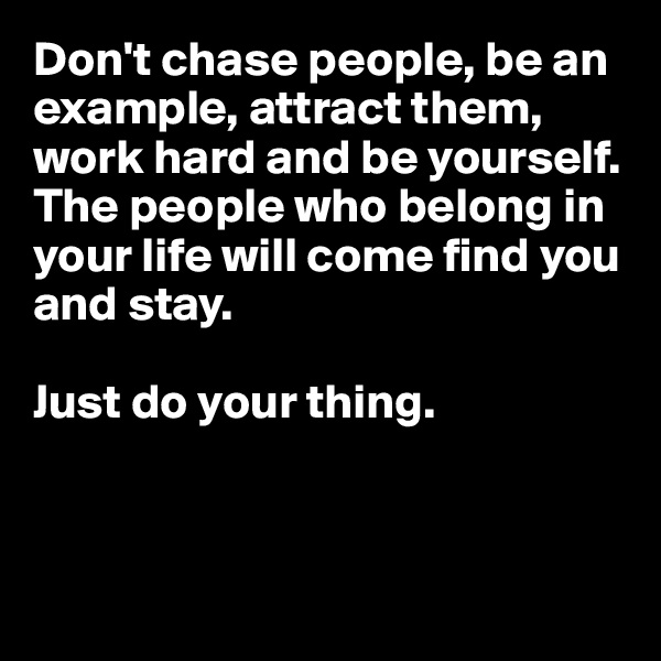 Don't chase people, be an example, attract them, work hard and be yourself.  The people who belong in your life will come find you and stay.   Just do your thing.