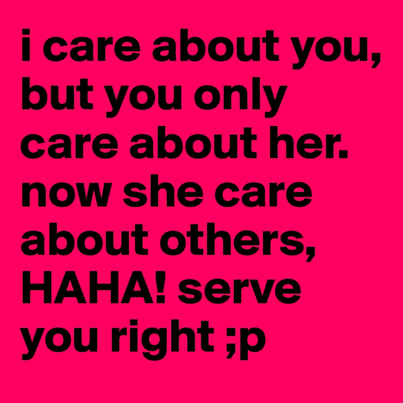 i care about you, but you only care about her. now she care about others, HAHA! serve you right ;p